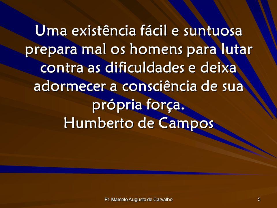Pr. Marcelo Augusto de Carvalho 5 Uma existência fácil e suntuosa prepara mal os homens para lutar contra as dificuldades e deixa adormecer a consciên