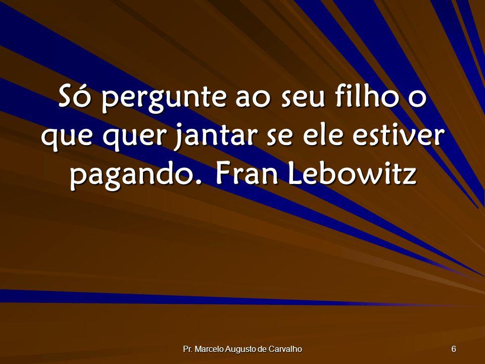 Pr. Marcelo Augusto de Carvalho 6 Só pergunte ao seu filho o que quer jantar se ele estiver pagando.Fran Lebowitz