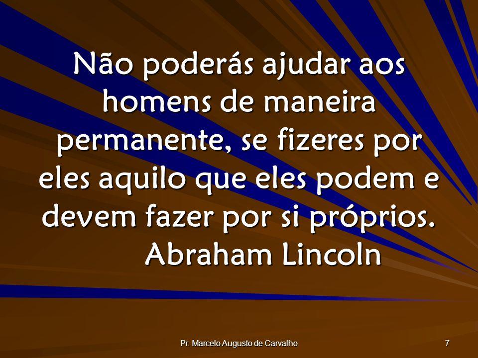 Pr. Marcelo Augusto de Carvalho 7 Não poderás ajudar aos homens de maneira permanente, se fizeres por eles aquilo que eles podem e devem fazer por si