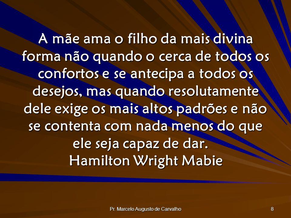 Pr. Marcelo Augusto de Carvalho 8 A mãe ama o filho da mais divina forma não quando o cerca de todos os confortos e se antecipa a todos os desejos, ma