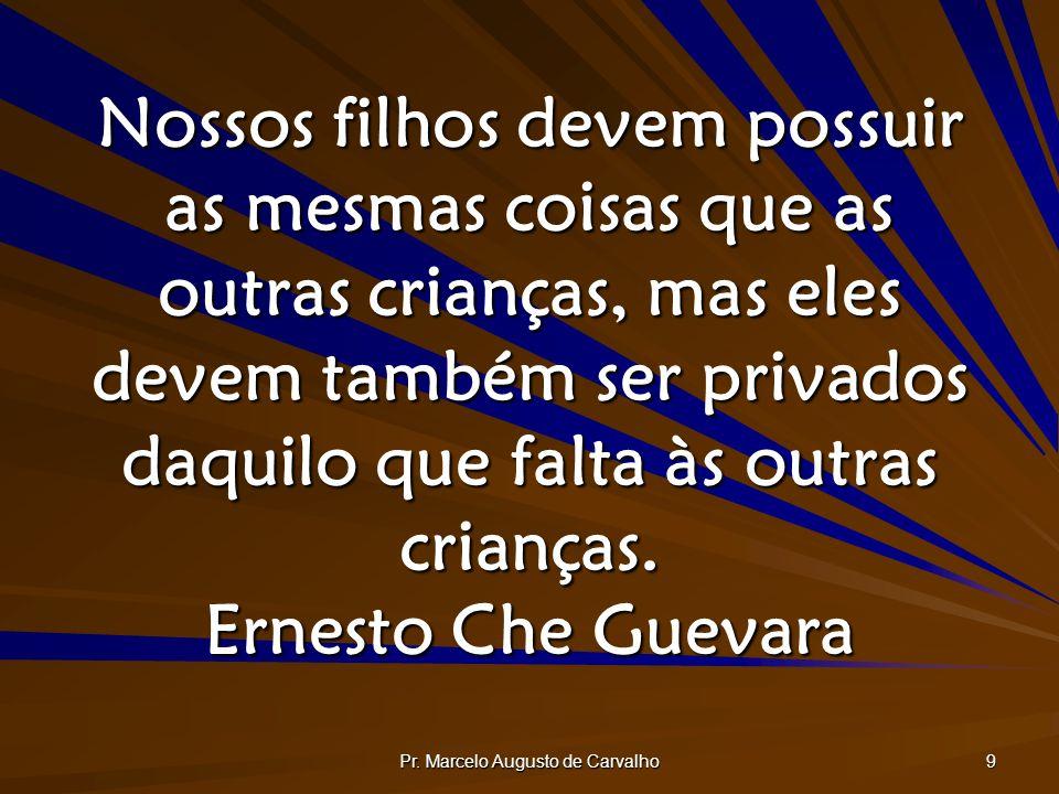 Pr. Marcelo Augusto de Carvalho 9 Nossos filhos devem possuir as mesmas coisas que as outras crianças, mas eles devem também ser privados daquilo que