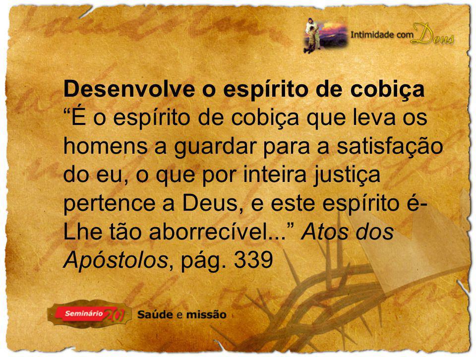 Desenvolve o espírito de cobiça É o espírito de cobiça que leva os homens a guardar para a satisfação do eu, o que por inteira justiça pertence a Deus