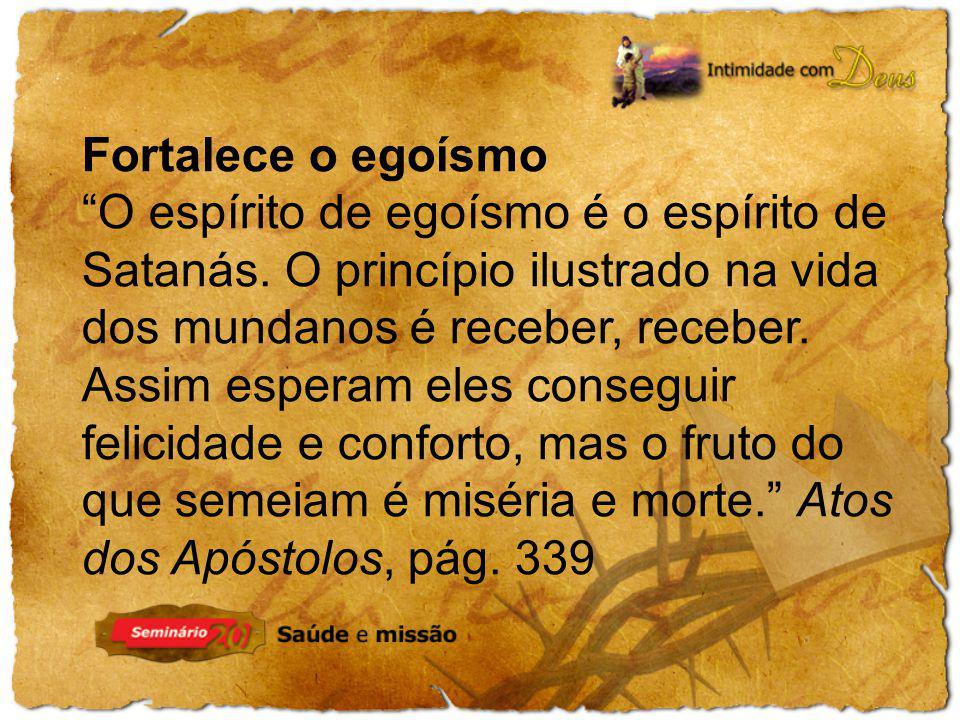 Fortalece o egoísmo O espírito de egoísmo é o espírito de Satanás. O princípio ilustrado na vida dos mundanos é receber, receber. Assim esperam eles c