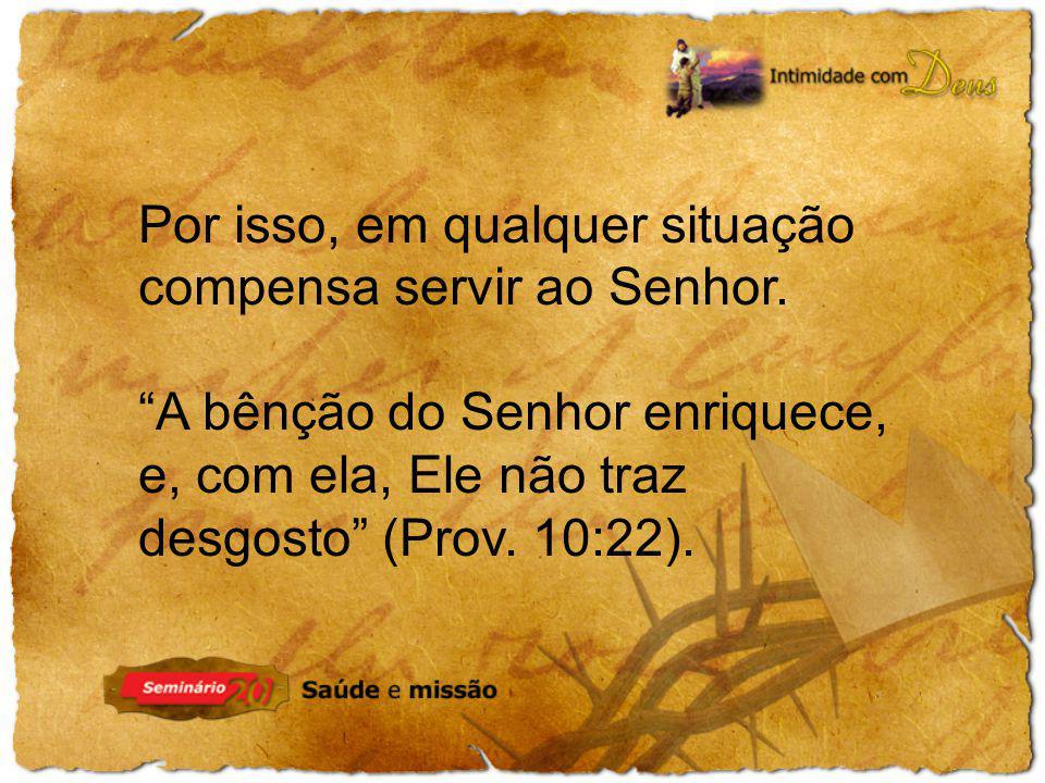 Por isso, em qualquer situação compensa servir ao Senhor. A bênção do Senhor enriquece, e, com ela, Ele não traz desgosto (Prov. 10:22).