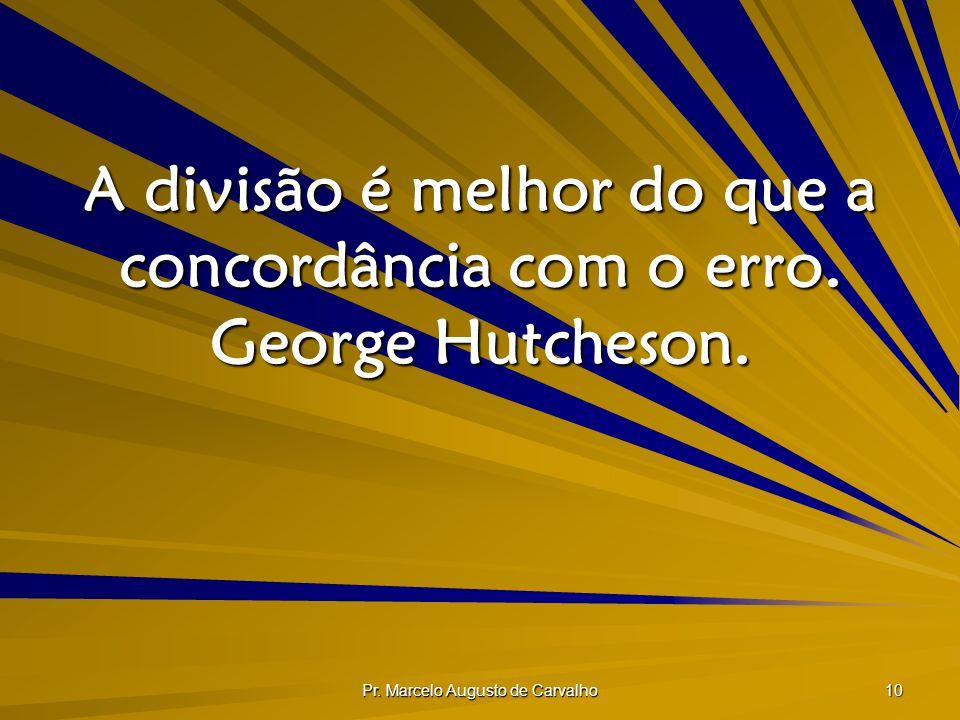 Pr. Marcelo Augusto de Carvalho 10 A divisão é melhor do que a concordância com o erro. George Hutcheson.