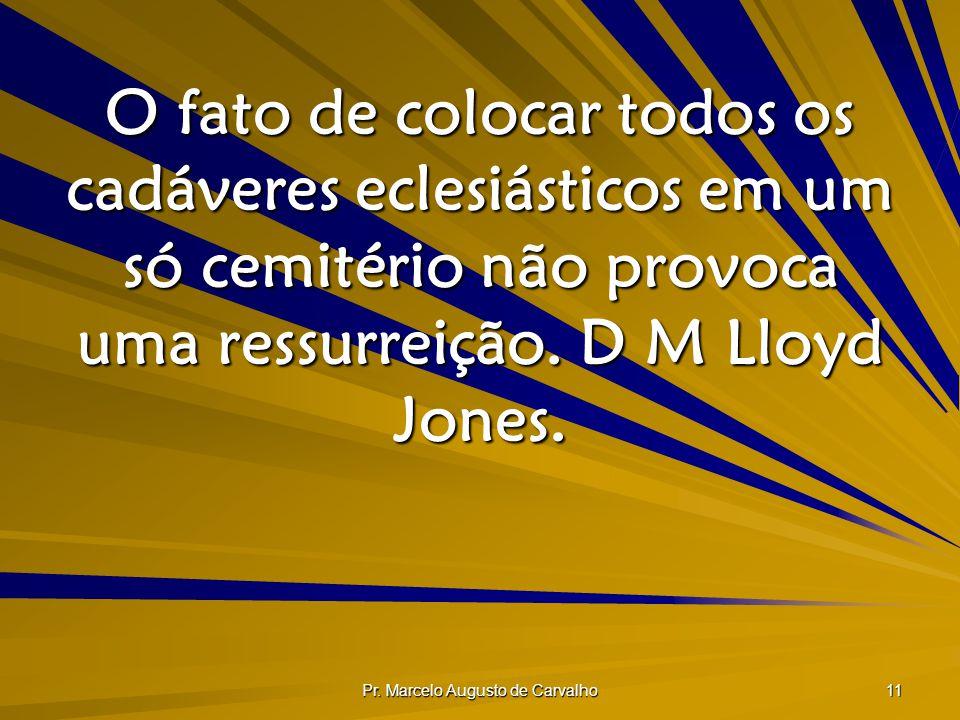 Pr. Marcelo Augusto de Carvalho 11 O fato de colocar todos os cadáveres eclesiásticos em um só cemitério não provoca uma ressurreição. D M Lloyd Jones