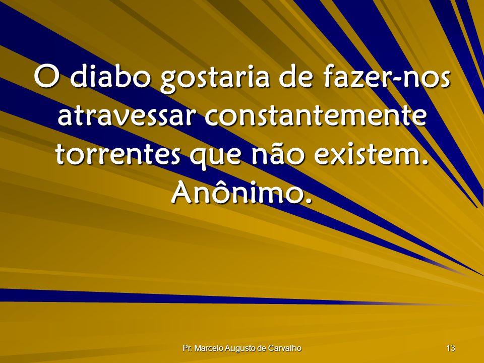Pr. Marcelo Augusto de Carvalho 13 O diabo gostaria de fazer-nos atravessar constantemente torrentes que não existem. Anônimo.