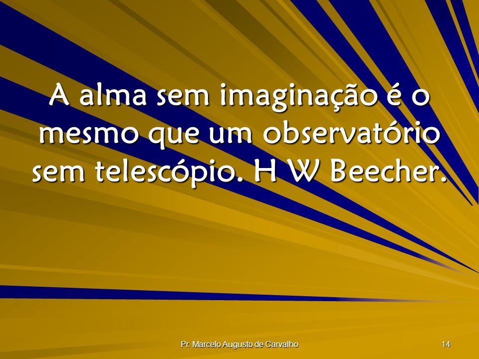 Pr. Marcelo Augusto de Carvalho 14 A alma sem imaginação é o mesmo que um observatório sem telescópio. H W Beecher.