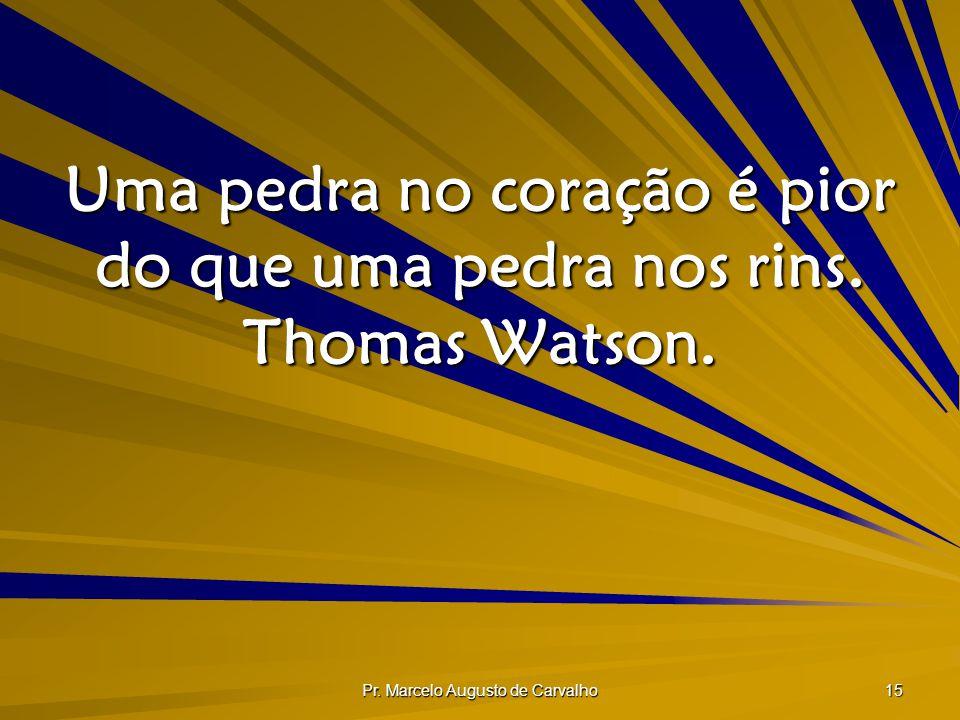 Pr. Marcelo Augusto de Carvalho 15 Uma pedra no coração é pior do que uma pedra nos rins. Thomas Watson.