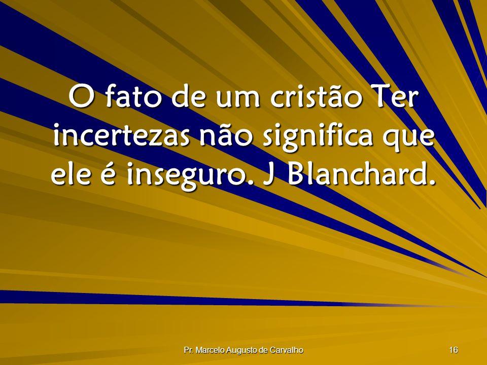 Pr. Marcelo Augusto de Carvalho 16 O fato de um cristão Ter incertezas não significa que ele é inseguro. J Blanchard.