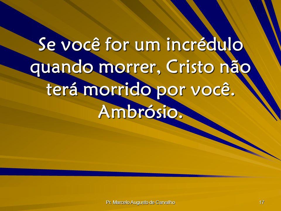 Pr. Marcelo Augusto de Carvalho 17 Se você for um incrédulo quando morrer, Cristo não terá morrido por você. Ambrósio.