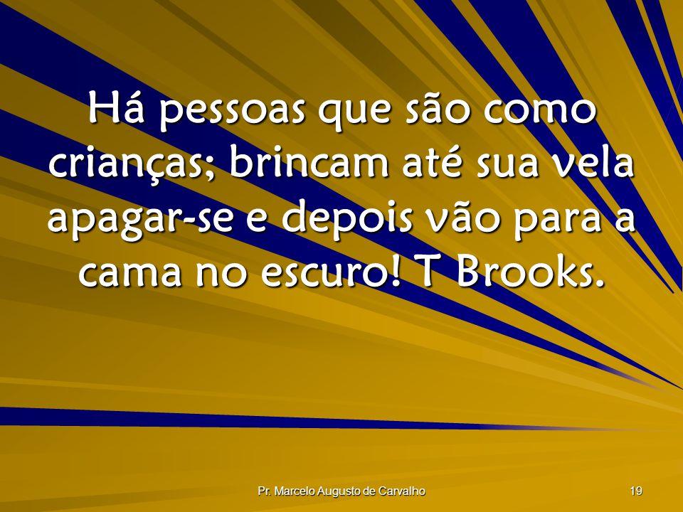 Pr. Marcelo Augusto de Carvalho 19 Há pessoas que são como crianças; brincam até sua vela apagar-se e depois vão para a cama no escuro! T Brooks.