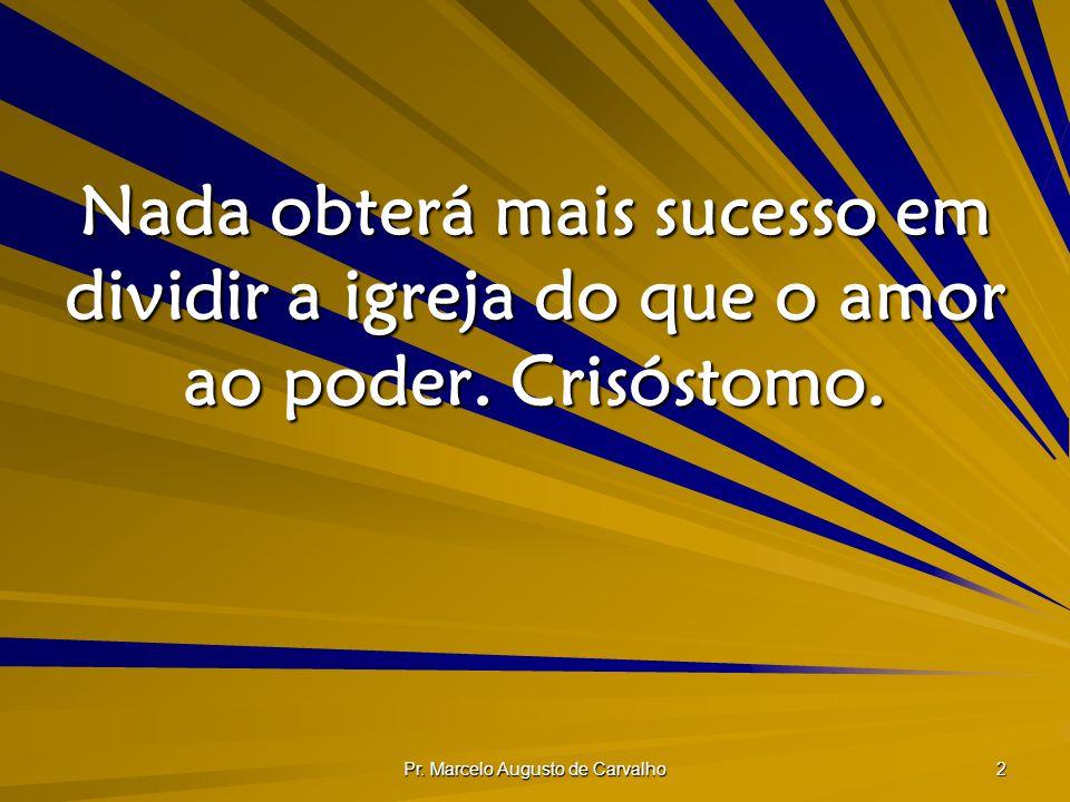Pr. Marcelo Augusto de Carvalho 2 Nada obterá mais sucesso em dividir a igreja do que o amor ao poder. Crisóstomo.