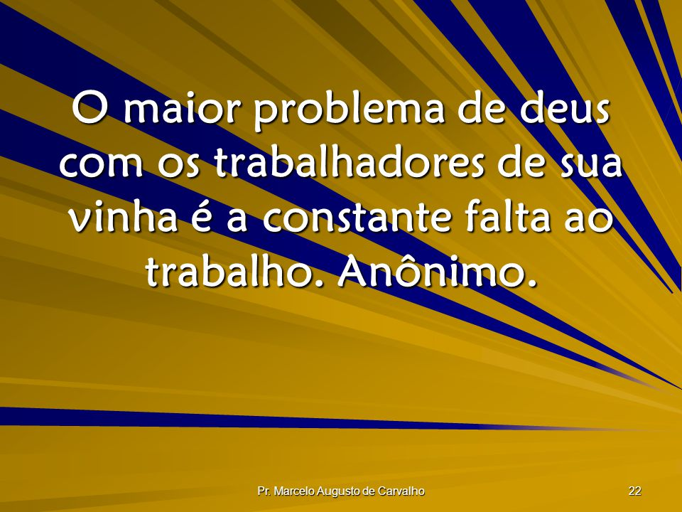 Pr. Marcelo Augusto de Carvalho 22 O maior problema de deus com os trabalhadores de sua vinha é a constante falta ao trabalho. Anônimo.