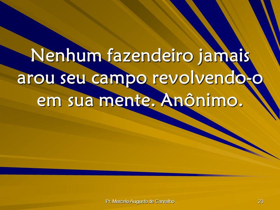 Pr. Marcelo Augusto de Carvalho 23 Nenhum fazendeiro jamais arou seu campo revolvendo-o em sua mente. Anônimo.