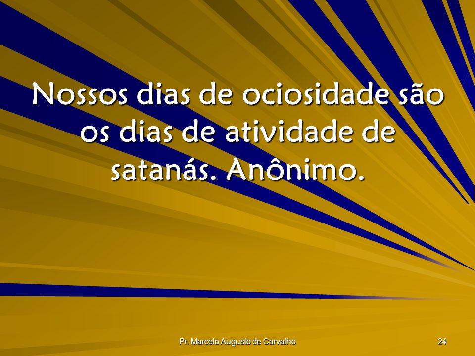Pr. Marcelo Augusto de Carvalho 24 Nossos dias de ociosidade são os dias de atividade de satanás. Anônimo.
