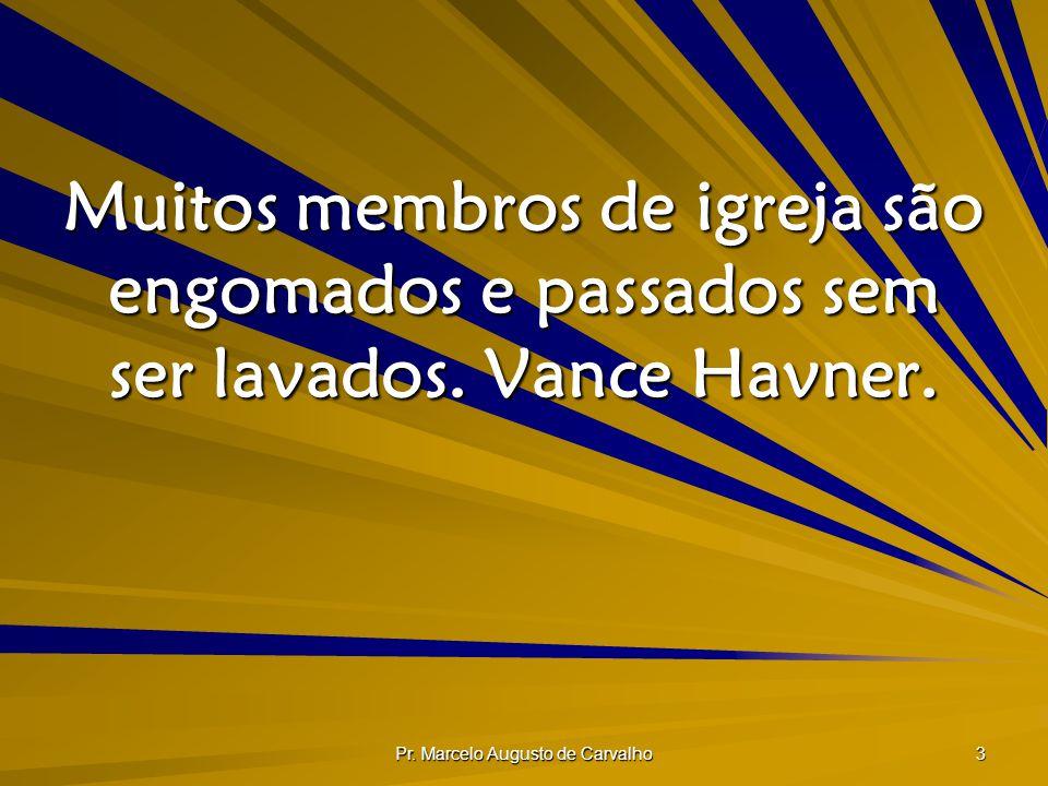 Pr. Marcelo Augusto de Carvalho 3 Muitos membros de igreja são engomados e passados sem ser lavados. Vance Havner.