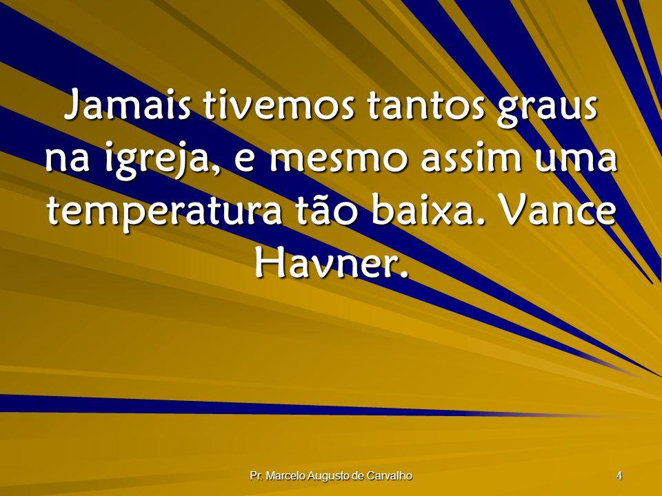 Pr. Marcelo Augusto de Carvalho 4 Jamais tivemos tantos graus na igreja, e mesmo assim uma temperatura tão baixa. Vance Havner.