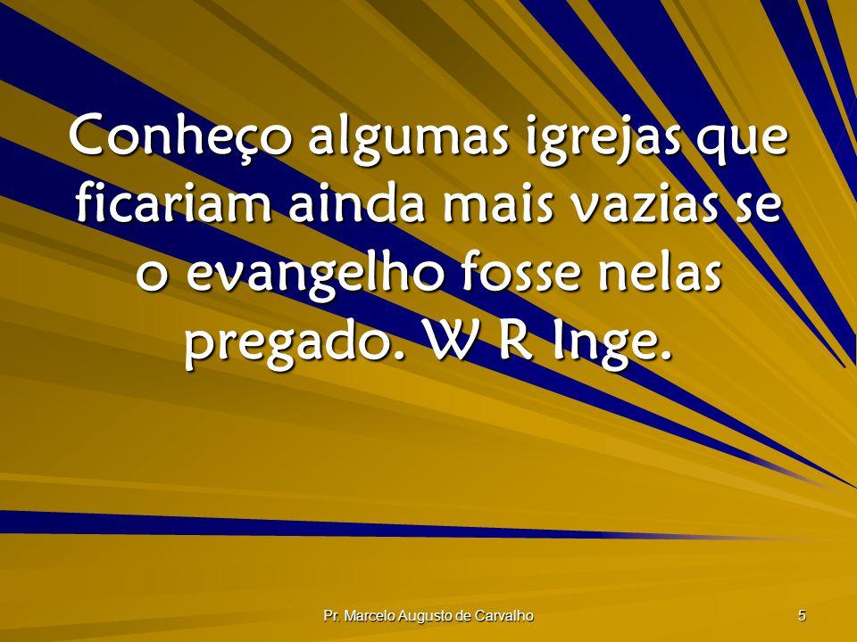 Pr. Marcelo Augusto de Carvalho 5 Conheço algumas igrejas que ficariam ainda mais vazias se o evangelho fosse nelas pregado. W R Inge.