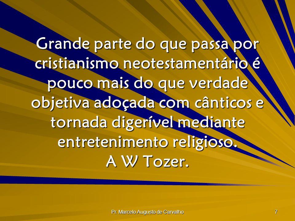 Pr. Marcelo Augusto de Carvalho 7 Grande parte do que passa por cristianismo neotestamentário é pouco mais do que verdade objetiva adoçada com cântico