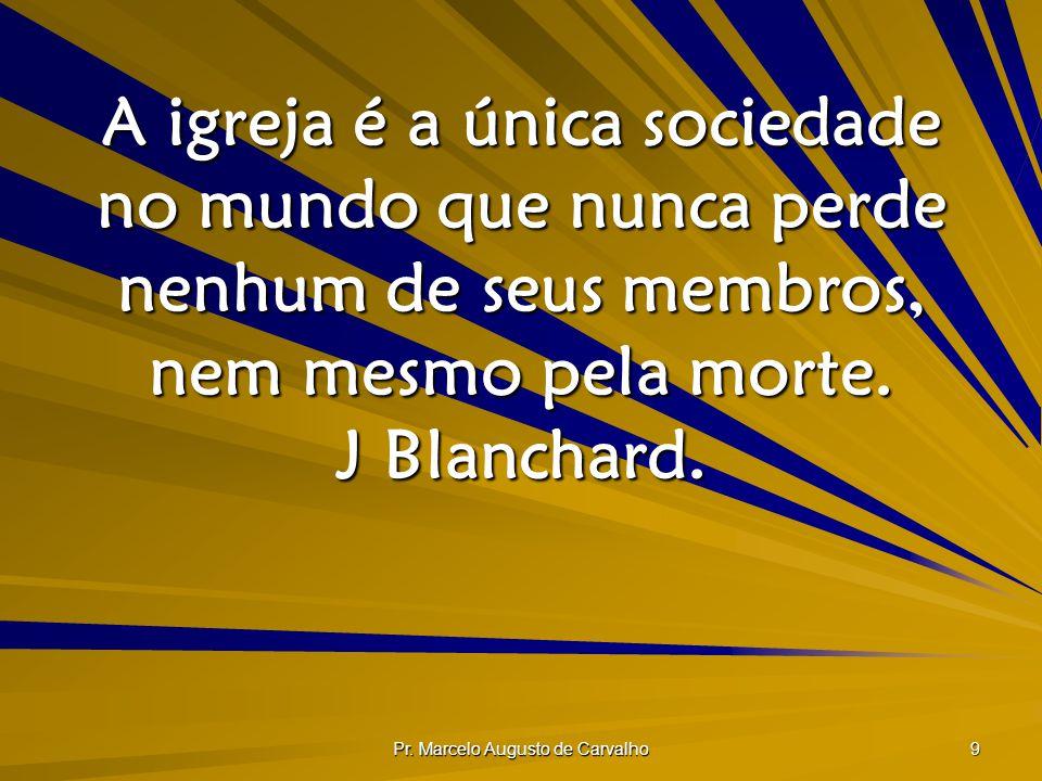 Pr. Marcelo Augusto de Carvalho 9 A igreja é a única sociedade no mundo que nunca perde nenhum de seus membros, nem mesmo pela morte. J Blanchard.