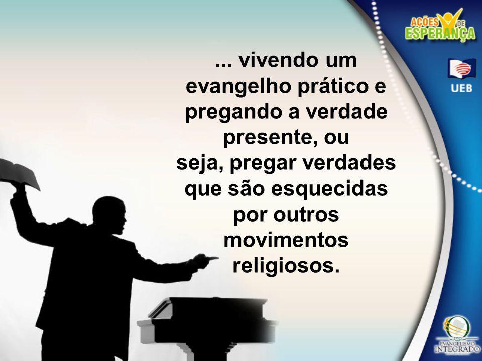 ... vivendo um evangelho prático e pregando a verdade presente, ou seja, pregar verdades que são esquecidas por outros movimentos religiosos.