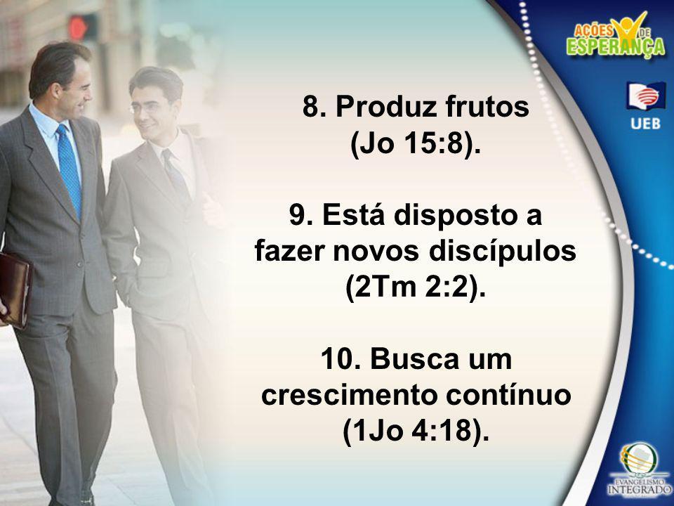 8. Produz frutos (Jo 15:8). 9. Está disposto a fazer novos discípulos (2Tm 2:2). 10. Busca um crescimento contínuo (1Jo 4:18).