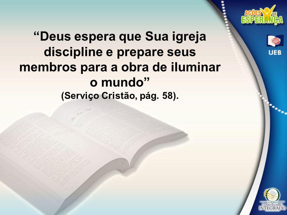 Deus espera que Sua igreja discipline e prepare seus membros para a obra de iluminar o mundo (Serviço Cristão, pág. 58).