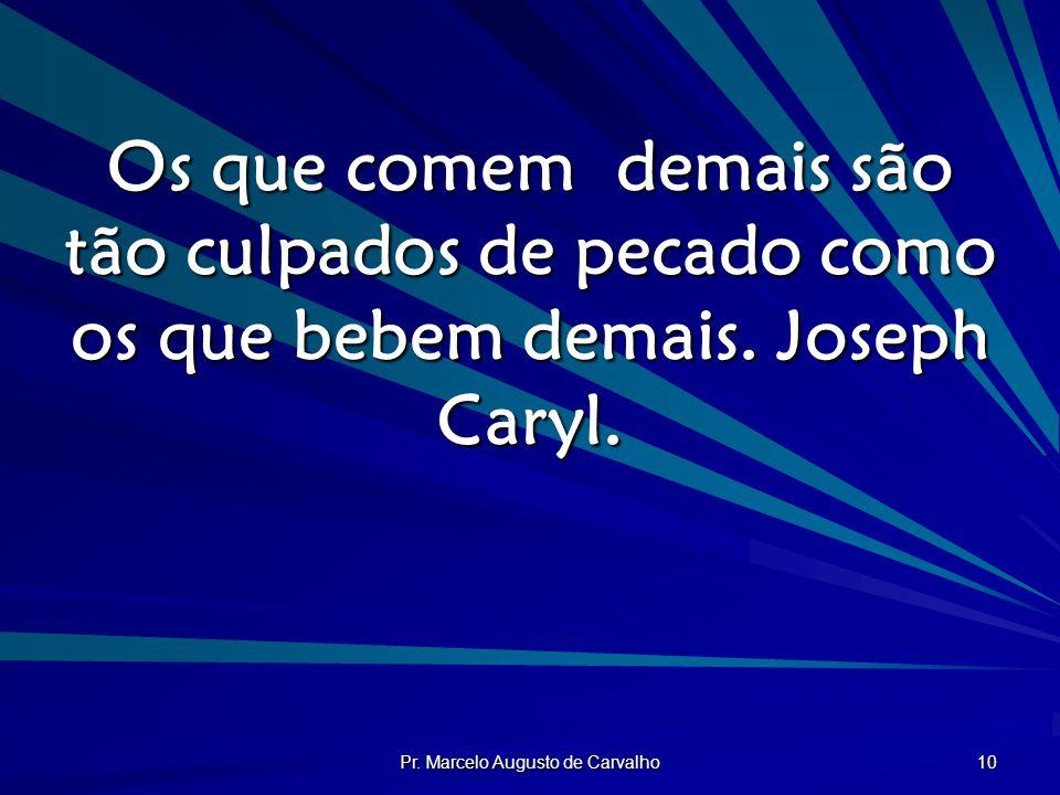 Pr. Marcelo Augusto de Carvalho 10 Os que comem demais são tão culpados de pecado como os que bebem demais. Joseph Caryl.