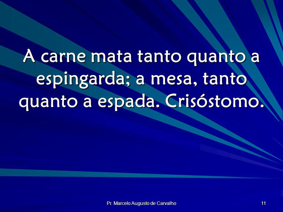 Pr. Marcelo Augusto de Carvalho 11 A carne mata tanto quanto a espingarda; a mesa, tanto quanto a espada. Crisóstomo.