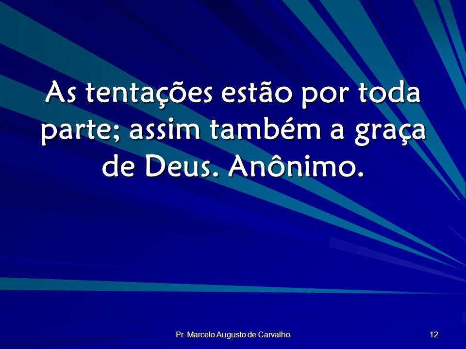 Pr. Marcelo Augusto de Carvalho 12 As tentações estão por toda parte; assim também a graça de Deus. Anônimo.