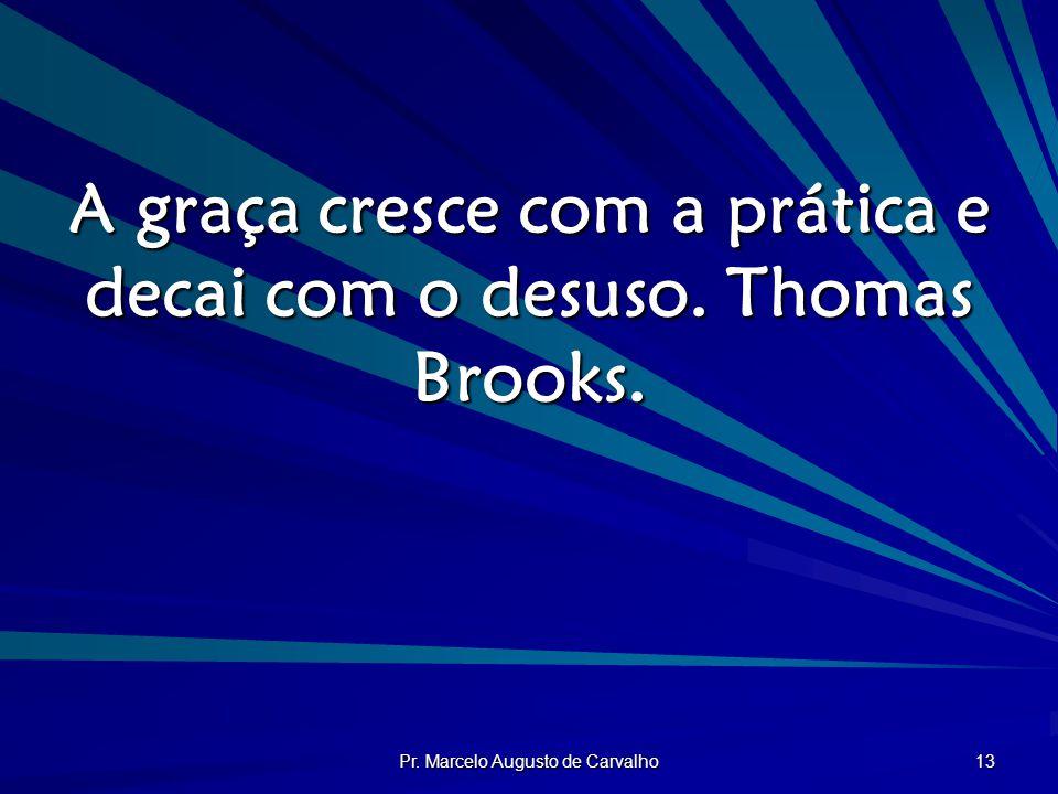 Pr. Marcelo Augusto de Carvalho 13 A graça cresce com a prática e decai com o desuso. Thomas Brooks.