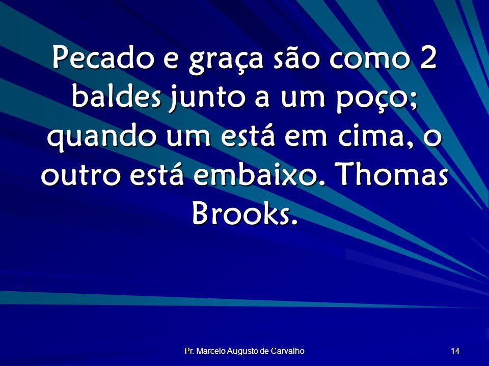 Pr. Marcelo Augusto de Carvalho 14 Pecado e graça são como 2 baldes junto a um poço; quando um está em cima, o outro está embaixo. Thomas Brooks.