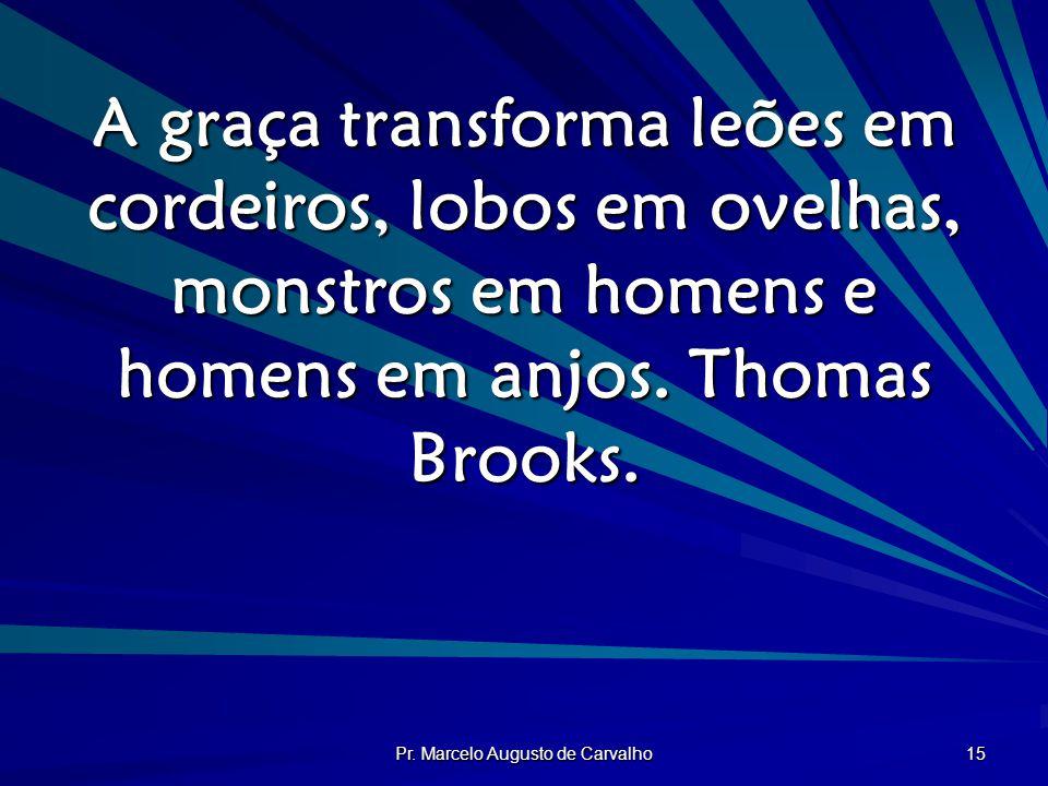 Pr. Marcelo Augusto de Carvalho 15 A graça transforma leões em cordeiros, lobos em ovelhas, monstros em homens e homens em anjos. Thomas Brooks.