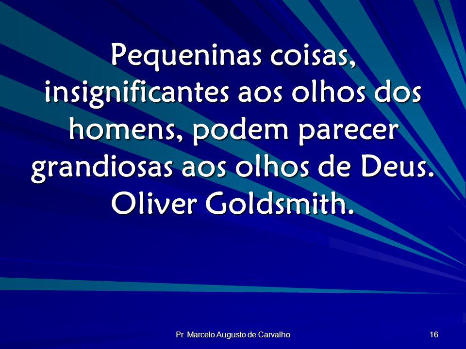 Pr. Marcelo Augusto de Carvalho 16 Pequeninas coisas, insignificantes aos olhos dos homens, podem parecer grandiosas aos olhos de Deus. Oliver Goldsmi