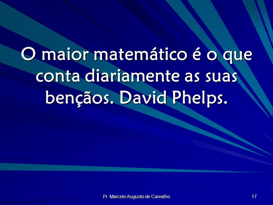Pr. Marcelo Augusto de Carvalho 17 O maior matemático é o que conta diariamente as suas bençãos. David Phelps.