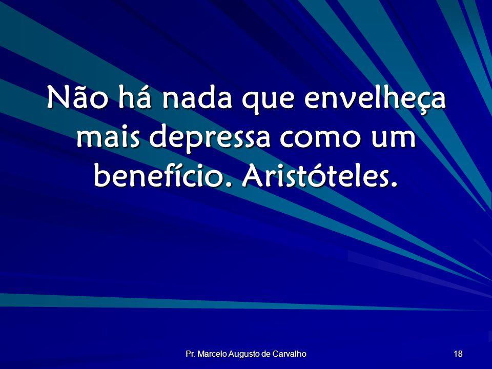 Pr. Marcelo Augusto de Carvalho 18 Não há nada que envelheça mais depressa como um benefício. Aristóteles.