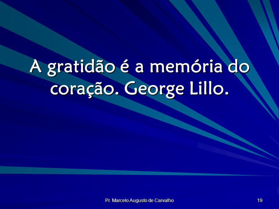 Pr. Marcelo Augusto de Carvalho 19 A gratidão é a memória do coração. George Lillo.
