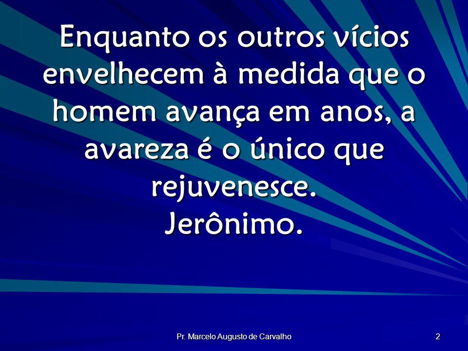 Pr. Marcelo Augusto de Carvalho 2 Enquanto os outros vícios envelhecem à medida que o homem avança em anos, a avareza é o único que rejuvenesce. Jerôn