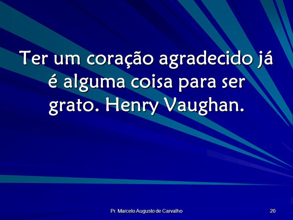 Pr. Marcelo Augusto de Carvalho 20 Ter um coração agradecido já é alguma coisa para ser grato. Henry Vaughan.