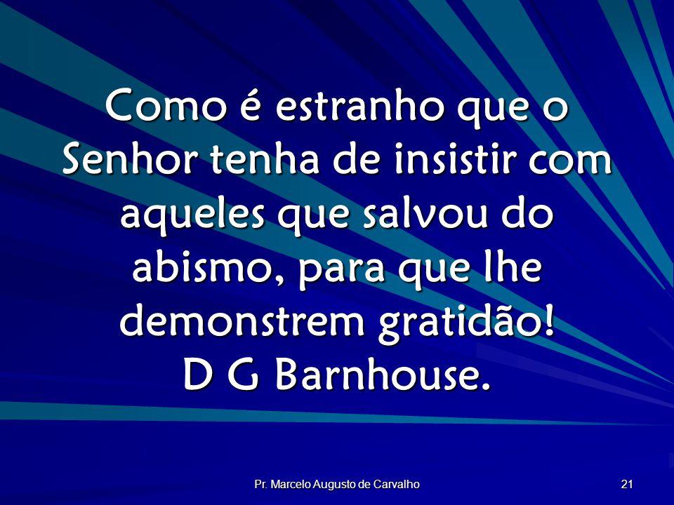 Pr. Marcelo Augusto de Carvalho 21 Como é estranho que o Senhor tenha de insistir com aqueles que salvou do abismo, para que lhe demonstrem gratidão!