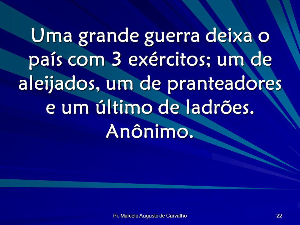 Pr. Marcelo Augusto de Carvalho 22 Uma grande guerra deixa o país com 3 exércitos; um de aleijados, um de pranteadores e um último de ladrões. Anônimo
