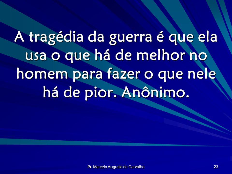 Pr. Marcelo Augusto de Carvalho 23 A tragédia da guerra é que ela usa o que há de melhor no homem para fazer o que nele há de pior. Anônimo.