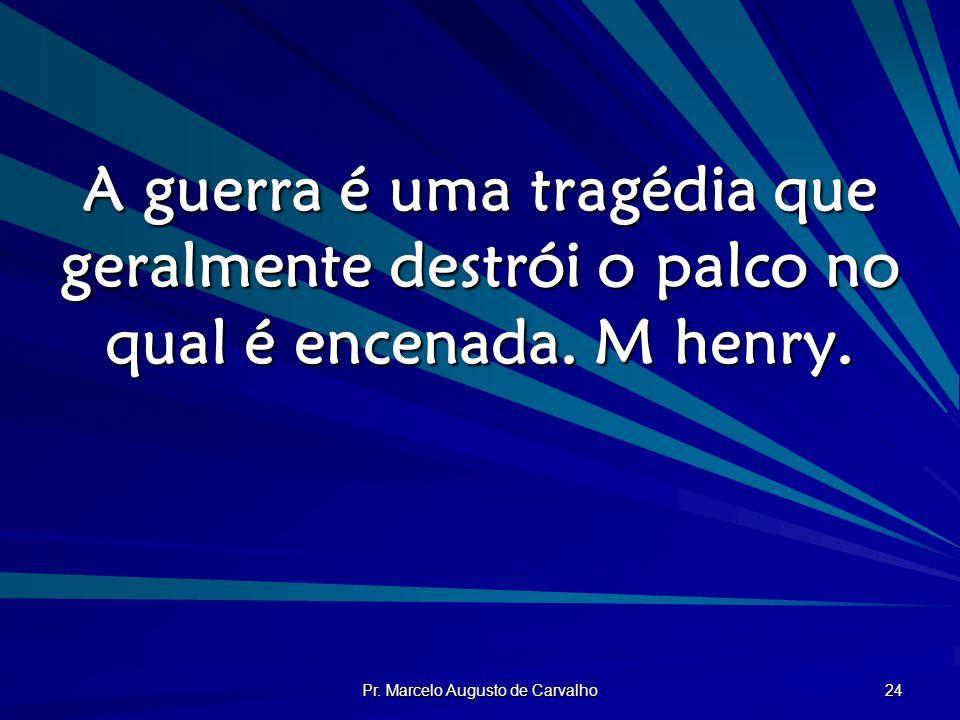Pr. Marcelo Augusto de Carvalho 24 A guerra é uma tragédia que geralmente destrói o palco no qual é encenada. M henry.