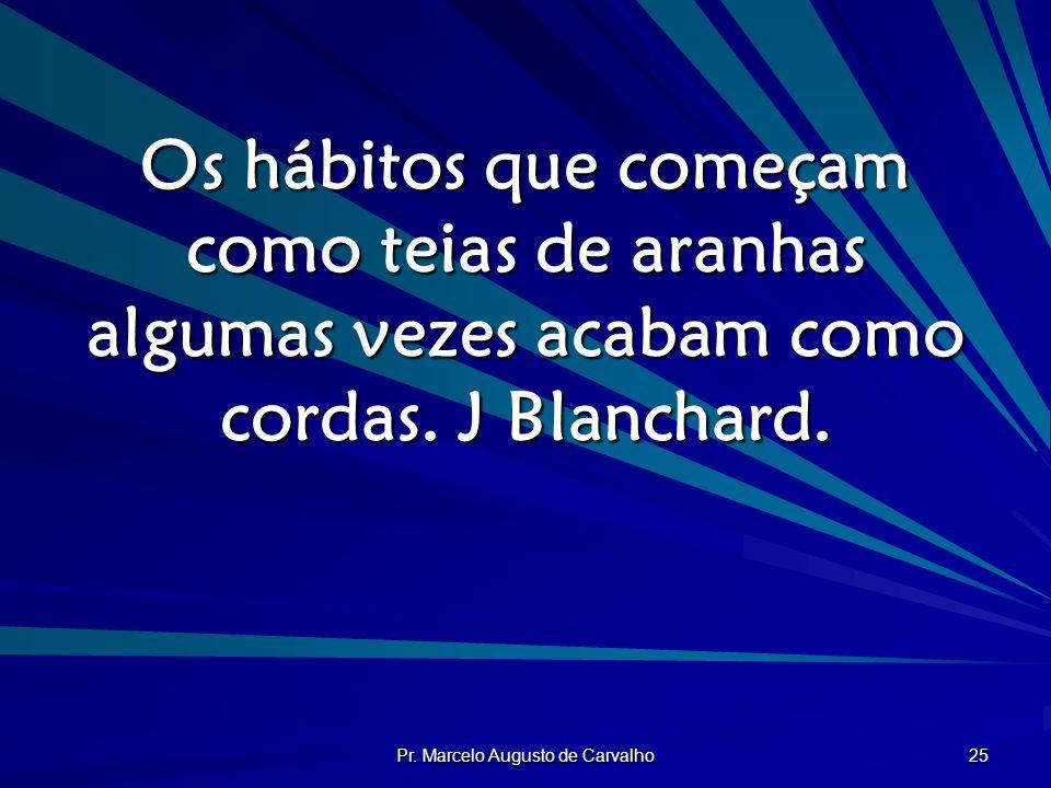 Pr. Marcelo Augusto de Carvalho 25 Os hábitos que começam como teias de aranhas algumas vezes acabam como cordas. J Blanchard.
