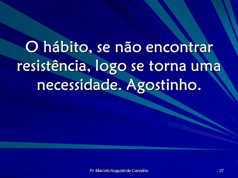 Pr. Marcelo Augusto de Carvalho 27 O hábito, se não encontrar resistência, logo se torna uma necessidade. Agostinho.