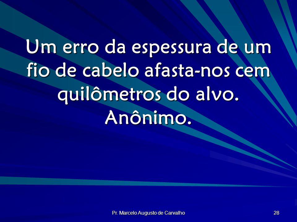 Pr. Marcelo Augusto de Carvalho 28 Um erro da espessura de um fio de cabelo afasta-nos cem quilômetros do alvo. Anônimo.