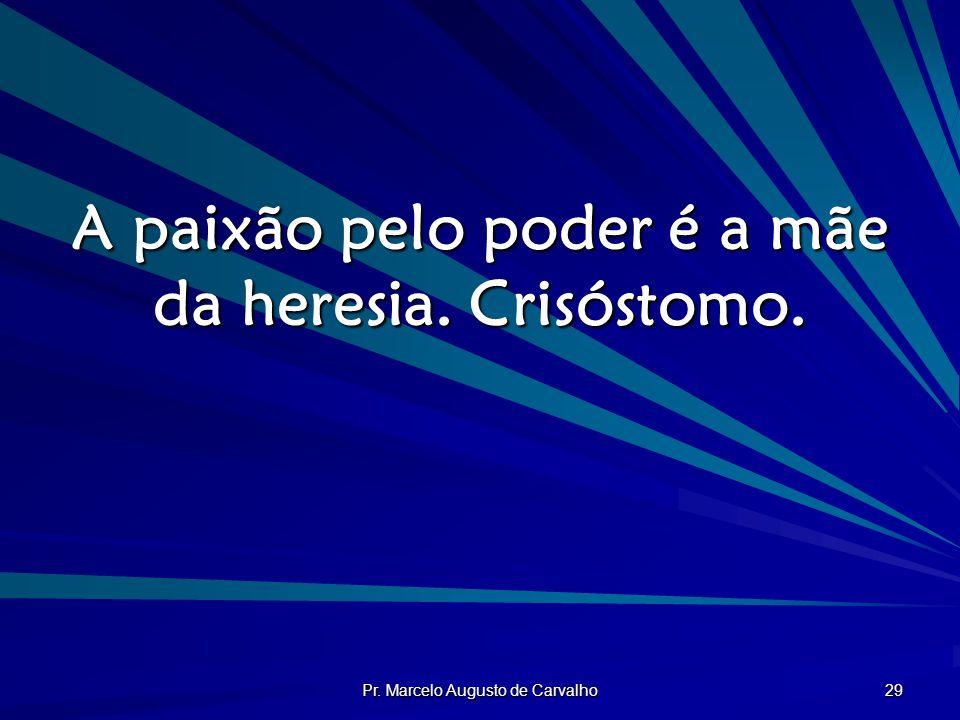 Pr. Marcelo Augusto de Carvalho 29 A paixão pelo poder é a mãe da heresia. Crisóstomo.