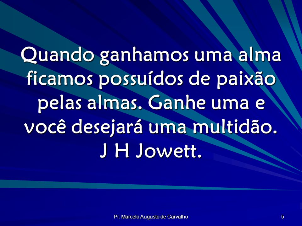 Pr. Marcelo Augusto de Carvalho 5 Quando ganhamos uma alma ficamos possuídos de paixão pelas almas. Ganhe uma e você desejará uma multidão. J H Jowett