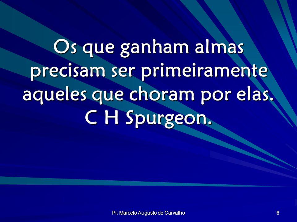 Pr. Marcelo Augusto de Carvalho 6 Os que ganham almas precisam ser primeiramente aqueles que choram por elas. C H Spurgeon.